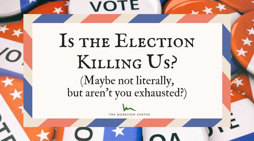Is the Election Killing Us? (Maybe not literally, but aren't you exhausted?)